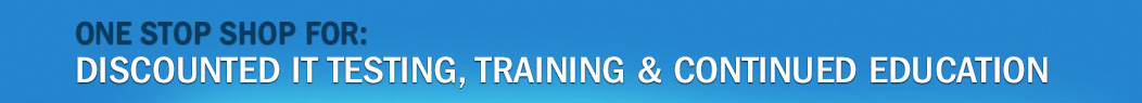 One stop shop for: discounted IT testing, training & continued education